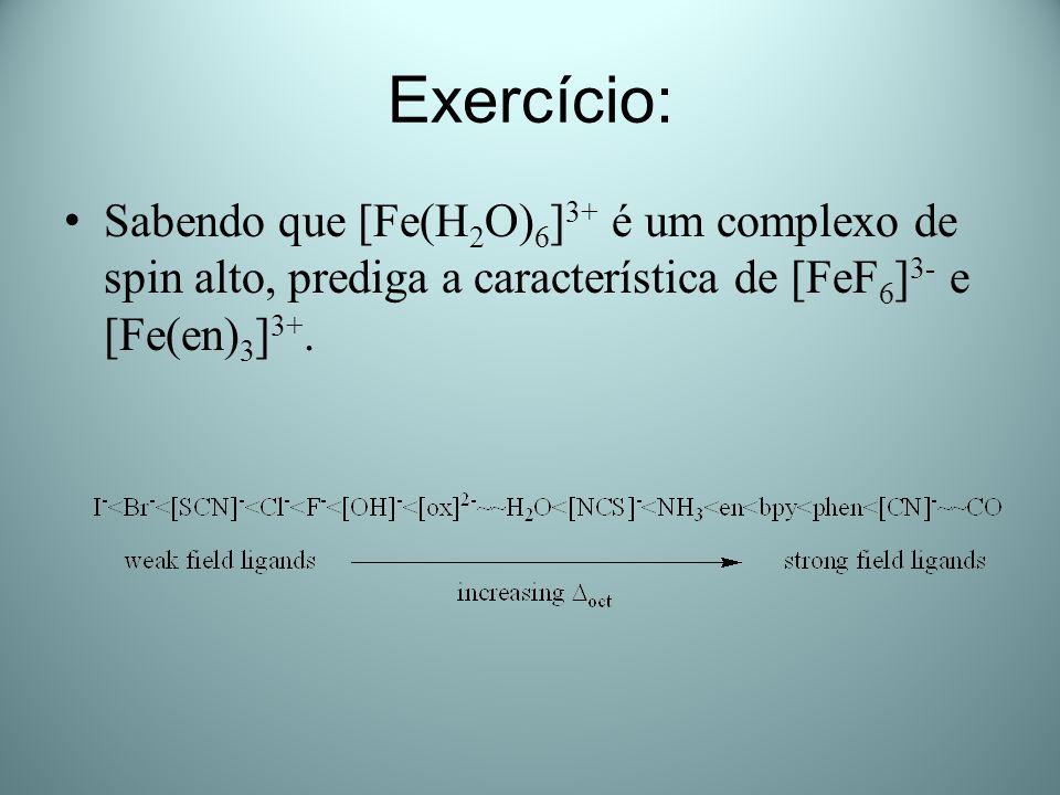 Exercício: Sabendo que [Fe(H2O)6]3+ é um complexo de spin alto, prediga a característica de [FeF6]3- e [Fe(en)3]3+.